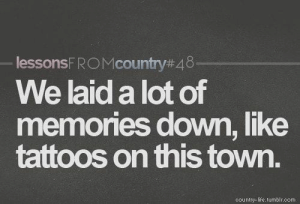 Life, Memes, and Tattoos: lessonsFR M country#4 8  We laid a lot of  memories down,like  tattoos on this town.  country-life. tumblr.com Bamaprincess
