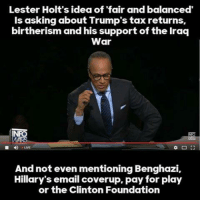 Memes, Email, and Iraq: Lester Holt's idea of fair and balanced'  is asking about Trump's tax returns,  birtherism and his support of the Iraq  War  INFO  And not even mentioning Benghazi,  Hillary's email coverup, pay for play  or the Clinton Foundation OH? You thought that the media was going to be fair? NBC?   Where have you been living? Under a rock?  PASS THIS ON!