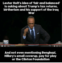 Memes, Email, and Iraq: Lester Holt's idea of fair and balanced'  is asking about Trump's tax returns  birtherism and his support of the Iraq  War  INFO  MAR  And not even mentioning Benghazi.  Hillary's email coverup, pay for play  or the Clinton Foundation WHAT A LOSER