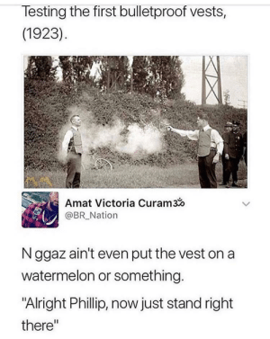 "Dank, Memes, and Target: lesting the first bulletproof vests,  (1923)  Amat Victoria Curam3o  @BR Nation  N ggaz ain't even put the vest on a  watermelon or something  ""Alright Phillip, now just stand right  there"" Goodnight by Aidens-mommy MORE MEMES"