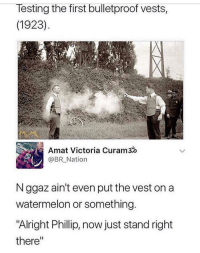 """MeIRL, Alright, and Watermelon: lesting the first bulletproof vests,  (1923)  Amat Victoria Curam3o  @BR_Nation  N ggaz ain't even put the vest on a  watermelon or something  """"Alright Phillip, now just stand right  there"""" meirl"""