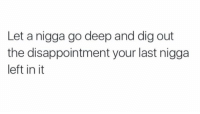 Inspirational 😂: Let a nigga go deep and dig out  the disappointment your last nigga  left in it Inspirational 😂