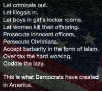 America, Girls, and Lazy: Let criminals out  Let illegals in  Let boys in girl's locker rooms  Let women kill their offspring  Prosecute innocent officers.  Persecute Christians.  Accept barbarity in the form of Islanm.  Over tax the hard working.  Coddle the lazy  This is what Democrats have created  in America. This is the liberal vision of #America #LiberalLogic