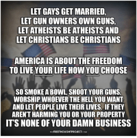America, Guns, and Life: LET GAYS GET MARRIED  LET GUN OWNERS OWN GUNS,  LET ATHEISTS BE ATHEISTS AND  LET CHRISTIANS BE CHRISTIANS  AMERICA IS ABOUT THE FREEDOM  TO LIVE YOUR LIFE HOW YOU CHOOSE  SO SMOKE A BOWL, SHOOT YOUR GUNS,  WORSHIP WHOEVER THE HELL YOU WANT  AND LET PEOPLE LIVE THEIR LIVES. IF THEY  AREN'T HARMING YOU OR YOUR PROPERTY  IT'S NONE OF YOUR DAMN BUSINESS  THEFREETHOUGHTPROJECT.COM Agree?  Learn More: http://bit.ly/2supR6R Join us: The Free Thought Project