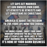 This!!: LET GAYS GET MARRIED  LET GUN OWNERS OWN GUNS,  LET ATHEISTS BE ATHEISTS AND  LET CHRISTIANS BE CHRISTIANS  AMERICA IS ABOUT THE FREEDOM  TO LIVE YOUR LIFE HOW YOU CHOOSE  SO SMOKE A BOWL, SHOOT YOUR GUNS,  WORSHIP WHOEVER THE HELL YOU WANT  AND LET PEOPLE LIVE THEIR LIVES. IF THEY  AREN'T HARMING YOU OR YOUR PROPERTY  IT'S NONE OF YOUR DAMN BUSINESS  THEFREETHOUGHTPROJECT.COM This!!