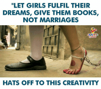 "Books, Girls, and Dreams: ""LET GIRLS FULFIL THEIR  DREAMS, GIVE THEM BOOKS  NOT MARRIAGES  LAUGHING  HATS OFF TO THIS CREATIVITY"