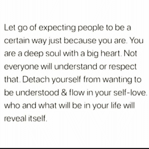 https://t.co/NO4Yerr8Ln: Let go of expecting people to be a  certain way just because you are. You  deep soul with a big heart. Not  everyone will understand or respect  that. Detach yourself from wanting to  be understood & flow in your self-love.  who and what will be in your life will  reveal itself https://t.co/NO4Yerr8Ln