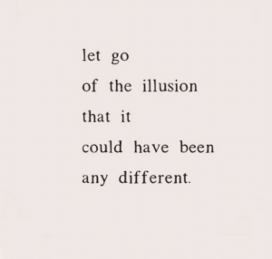 ilusion: let go  of the ilusion  that it  could have been  any different.