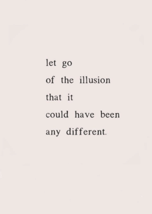 ilusion: let go  of the ilusion  that it  could have been  any different