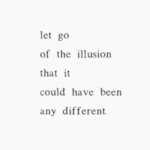 could have been: let go  of the iusion  that it  could have been  any different