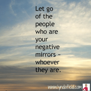 Life, Memes, and 🤖: Let go  of the  people  who are  your  negative  mirrors  whoever  they are.  www.lyndafield.com Lynda Field Life Coach