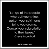 "Pass it on (y): ""Let go of the people  who dull your shine,  poison your spirit, and  bring you drama.  Cancel your subscription  to their issues.""  -Steve Maraboli  www.mwys.net Pass it on (y)"