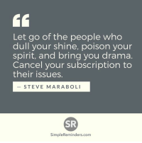 Memes, Spirit, and 🤖: Let go of the people who  dull your shine, poison your  spirit, and bring you drama.  Cancel your subscription to  their issues.  STEVE MARA BOLI  SR  Simple Reminders.com SimpleReminders.com