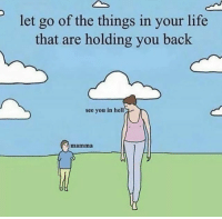 Life, Hell, and Back: let go of the things in your life  that are holding you back  see you in hell  0  mamma