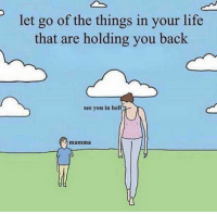 Life, Hell, and MeIRL: let go of the things in your life  that are holding you back  see you in hell  mamma Meirl