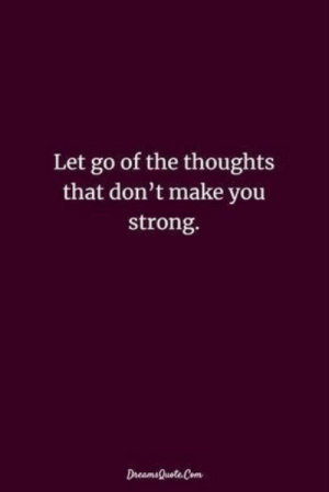 Strong, Make, and You: Let go of the thoughts  that don't make you  strong.