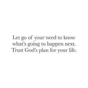 Going To Happen: Let go of your need to know  what's going to happen next.  Trust God's plan for your life.