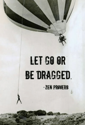 Zen, Proverb, and Let Go: LET GO OR  BE DRAGGED  -ZEN PROVERB