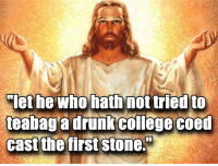 College, Drunk, and Who: let he Who hath not tried to  teabag a drunk college coed  cast the first stone.