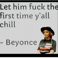 Thanks B!!! 😂😂😂😂 B dropping knowledge: Let him fuck the  first time vall  chill  Beyonce Thanks B!!! 😂😂😂😂 B dropping knowledge