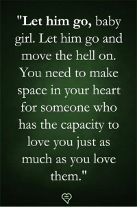 "Love, Memes, and Girl: ""Let him go, baby  girl. Let him go and  move the hell on.  You need to make  space in your heart  for someone who  has the capacity to  love vou 1ust aS  much as you love  them."
