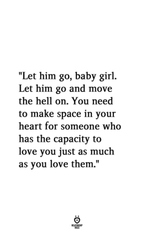 "Baby Girl: ""Let him go, baby girl.  Let him go and move  the hell on. You need  to make space in your  heart for someone who  has the capacity to  love you just as much  as vou love them,"""