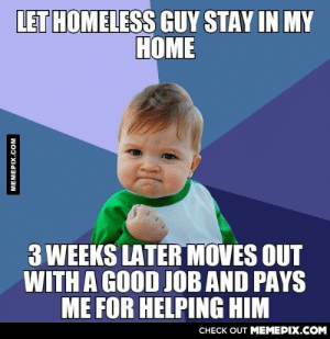I was very pleased with myselfomg-humor.tumblr.com: LET HOMELESS GUY STAY IN MY  НОМЕ  3 WEEKS LATER MOVES OUT  WITH A GOOD JOB AND PAYS  ME FOR HELPING HIM  CНЕCK OUT MЕМЕРIХ.COM  MEMEPIX.COM I was very pleased with myselfomg-humor.tumblr.com