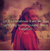 Memes, Control, and Live: Let it be whatever it will be. Give  up trying to manipulate. This is  Freedom  Mooji Via @inner.bliss 👈🙏 When you try to control everything, you enjoy nothing. Sometimes you just need to relax, breathe, let go and live in the moment. awakespiritual letgo bepresent hereandnow