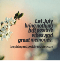 Inspiring and Positive Quotes: Let July  bring nothing  but positive  vibes and  great memories.  inspiringandpositivequotes.com Inspiring and Positive Quotes