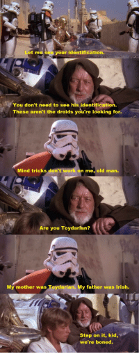 These Arent The Droids Youre Looking For: Let ma see your identification.  You don't need to see his identification  These aren't the droids you're looking for.  Mind tricks don't work on me, old man.  Are you Toydarian?  Mý mother was Toydarian. My father was Irish.  Step on it, kid,  we're boned.