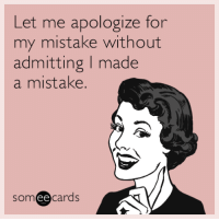 """Tumblr, Blog, and Http: Let me apologize for  my mistake without  admitting I made  a mistake.  someecards <p><a href=""""http://memehumor.net/post/161036908100/let-me-apologize-for-my-mistake-without-admitting"""" class=""""tumblr_blog"""">memehumor</a>:</p>  <blockquote><p>Let me apologize for my mistake without admitting I made a mistake.</p></blockquote>"""