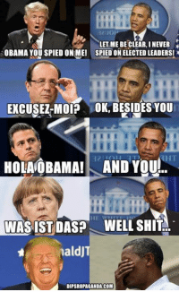 And many, MANY more...  Dispropaganda.com: LET ME BE CLEAR, INENER  OBAMA YOU SPIED ONIME! SPIED ON ELECTED LEADERS! x  EXCUSEZ MOIP OK, BESIDESYOU  HOLANOBAMAI AND You  WASIST DASP WELL SHIT  naldJ  DIPSROPAGANDA COM And many, MANY more...  Dispropaganda.com