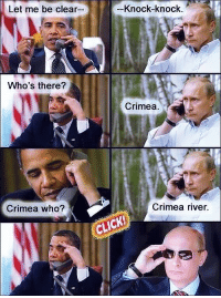 crimea river: Let me be clear--  Knock-knock.  Who's there?  Crimea.  Crimea who?  Crimea river.