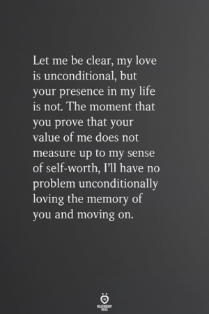 Life, Love, and Memory: Let me be clear, my love  is unconditional, but  your presence in my life  is not. The moment that  you prove that your  value of me does not  measure up to my sense  of self-worth, I'll have no  problem unconditionally  loving the memory of  you and moving on