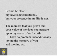 Let Me Be Clear: Let me be clear.  my love is unconditional,  but your presence in my life is not.  The moment that you prove that  your value of me does not measure  up to my sense of self worth,  I'll have no problem unconditionally  loving the memory of you  and moving on