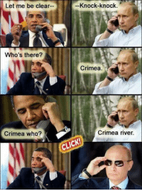 crimea river: Let me be clear  Who's there?  Crimea who?  Knock-knock  Crimea  Crimea river.