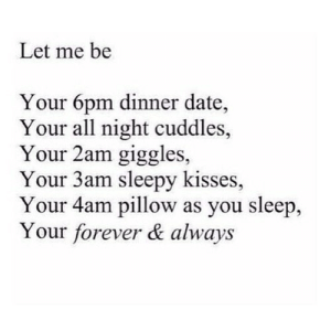 Date, Forever, and Http: Let me be  Your 6pm dinner date,  Your all night cuddles,  Your 2am giggles  Your 3am sleepy kisses,  Your 4am pillow as you sleep,  Your forever & always http://iglovequotes.net/