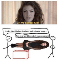 Lorde, Memes, and Ruler: Let me be your ruler  Looks like this box is about half a Lorde long....  is is a terrible unit of measurement  0 https://t.co/eQEvDiZ4RZ