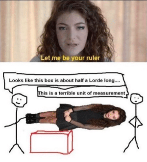 Lorde, Ruler, and Box: Let me be your ruler  Looks like this box is about half a Lorde long...  his is a terrible unit of measurement