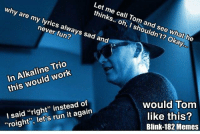 """Matt Skiba is really taking Tom's feelings into consideration for this upcoming album -Mac: Let me call Tom and see what he  thinks.. oh, I shouldn't? Okay  why are my lyrics always sad and  never fun?  In Alkaline Trio  this would work  I said """"right"""" instead of  """"roight"""", let's run it again  would Tom  like this?  Blink-182 Memes Matt Skiba is really taking Tom's feelings into consideration for this upcoming album -Mac"""