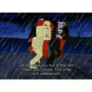 "From ""Scooby-Doo and the Ghoul School"".: -Let me cape you out of the rain  -Thank you, Count. This wrap  isn't waterproof. From ""Scooby-Doo and the Ghoul School""."