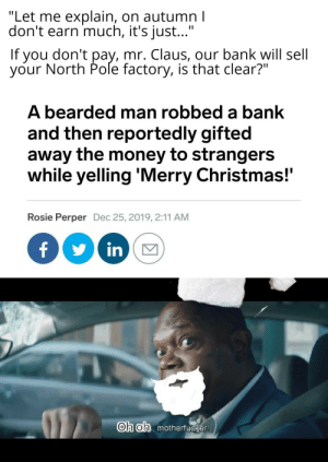 """Santa Claus joined the terrorist forces: """"Let me explain, on autumn I  don't earn much, it's just...""""  If you don't pay, mr. Claus, our bank will sell  your North Pole factory, is that clear?""""  A bearded man robbed a bank  and then reportedly gifted  away the money to strangers  while yelling 'Merry Christmas!""""  Rosie Perper Dec 25, 2019, 2:11 AM  in  Oh oh, motherfucker! Santa Claus joined the terrorist forces"""