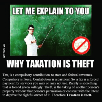 LET ME EXPLAIN TO YOU  WHYTAXATIONIS THEFT  Tax, is a compulsory contribution to state and federal revenues.  Compulsory is force. Contribution is a payment. So a tax is a forced  payment for services you may or may not use. Rarely is something  that is forced given willingly. Theft, is the taking of another person's  property without that person's permission or consent with the intent  to deprive the rightful owner of it. Therefore Taxation is theft.