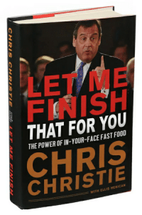 Let's be real... He's been finished for some time now: LET ME  FINISH  THAT FOR YOU  THE POWER OF IN-YOUR-FACE FAST FOOD  CHRIS  CHRISTIE  WITH ELLIS HENICAN Let's be real... He's been finished for some time now