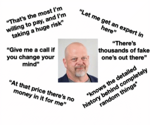 """Fake, Money, and Starter Packs: """"Let me get an expert in  willing to pay, and l'm  taking a huge risk""""  """"That's the most l'm  here""""  """"Give me a call if  """"There's  thousands of fake  you change your  one's out there""""  mind""""  history behind completely  random things*  """"At that price there's no  money in it for me""""  *knows the detailed Pawn Stars Starter Pack"""