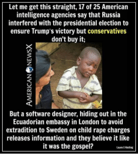 Memes, Presidential Election, and Ensure: Let me get this straight, 17 of 25 American  intelligence agencies say that Russia  interfered with the presidential election to  ensure Trump's victory but conservatives  don't buy it  But a software designer, hiding out inthe  Ecuadorian embassy in London to avoid  extradition to Sweden on child rape charges  releases information and they believe it like  it was the gospel?  Laura c Keeling Conservatives are delusional. ~Rick  Thanks to American News X