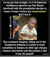 Memes, Presidential Election, and Ensure: Let me get this straight, 17 of 25 American  intelligence agencies say that Russia  interfered with the presidential election to  ensure Trump's victory but conservatives  don't buy it;  But a software designer, hiding out in the  Ecuadorian embassy in London to avoid  extradition to Sweden on child rape charges  releases information and they believe it like  it was the gospel?  Laura c Keeling Why Trump loves the poorly educated [LK]