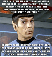 memorabilia: LET ME GET THIS STRAIGHT... SOMEONE WEARS  JERSEYS OF THEIR FAVORITE ATHLETES, YELLS AT  THE TELEVISION DURING GAMES, HAS THEIR  TEAM'S MEMORABILIA ALL OVER THE PLACE AND  IT'S PERFECTLY ACCEPTABLE...  HOWEVER WHEN  SOMEONE COSPLAYS, GOES  TO CONVENTIONS AND BUYS STUFF RELATED  TO THEIR FAVORITE MOVIES AND TV SHOWS  ITS CONSIDERED NERDY AND STUPID