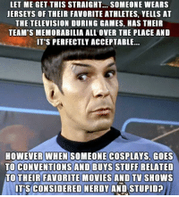 memorabilia: LET ME GET THIS STRAIGHT... SOMEONE WEARS  JERSEYS OF THEIR FAVORITE ATHLETES, YELLS AT  THE TELEVISION DURING GAMES, HAS THEIR  TEAM'S MEMORABILIA ALL OVER THE PLACE AND  IT'S PERFECTLY ACCEPTABLE...  HOWEVER WHEN SOMEONE COSPLAYS, GOES  TO CONVENTIONS AND BUYS STUFF RELATED  TO THEIR FAVORITE MOVIES AND TV SHOWS  IT'S CONSIDERED NERDY AND STUPID  CONSIDERED NERDY