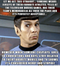 Hands up who does both? 🖑: LET ME GET THIS STRAIGHT... SOMEONE WEARS  JERSEYS OF THEIR FAVORITE ATHLETES, YELLS AT  THE TELEVISION DURING GAMES, HAS THEIR  TEAM'S MEMORABILIA ALL OVER THE PLACE AND  IT'S PERFECTLY ACCEPTABLE...  HOWEVER WHEN SOMEONE COSPLAYS, GOES  TO CONVENTIONS AND BUYS STUFF RELATED  TO THEIR FAVORITE MOVIES AND TV SHOWS  IT'S CONSIDERED NERDY AND STUPIDA Hands up who does both? 🖑